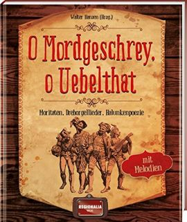 O Mordgeschrey, o Uebelthat - Moritaten, Drehorgellieder, Halunkenpoesie